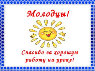 Молодцы! Спасибо за хорошую работу на уроке! FokinaLida.75@mail.ru