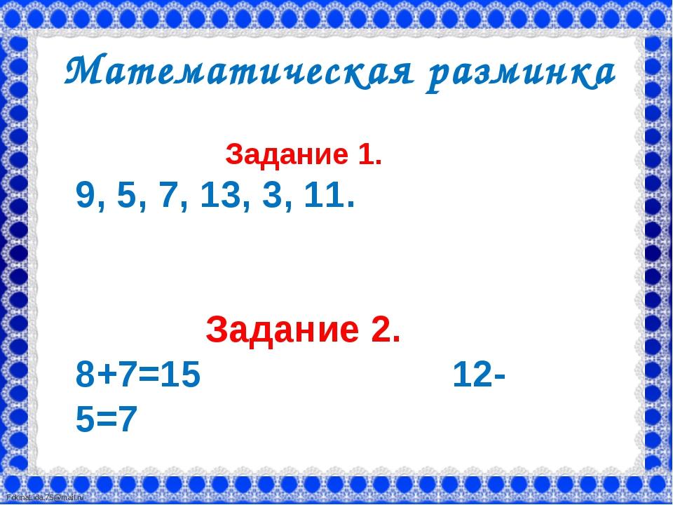 Математическая разминка Задание 1. 9, 5, 7, 13, 3, 11. Задание 2. 8+7=15 12...
