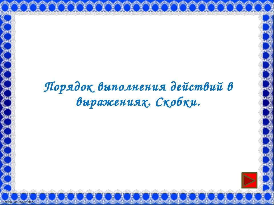 Порядок выполнения действий в выражениях. Скобки. FokinaLida.75@mail.ru