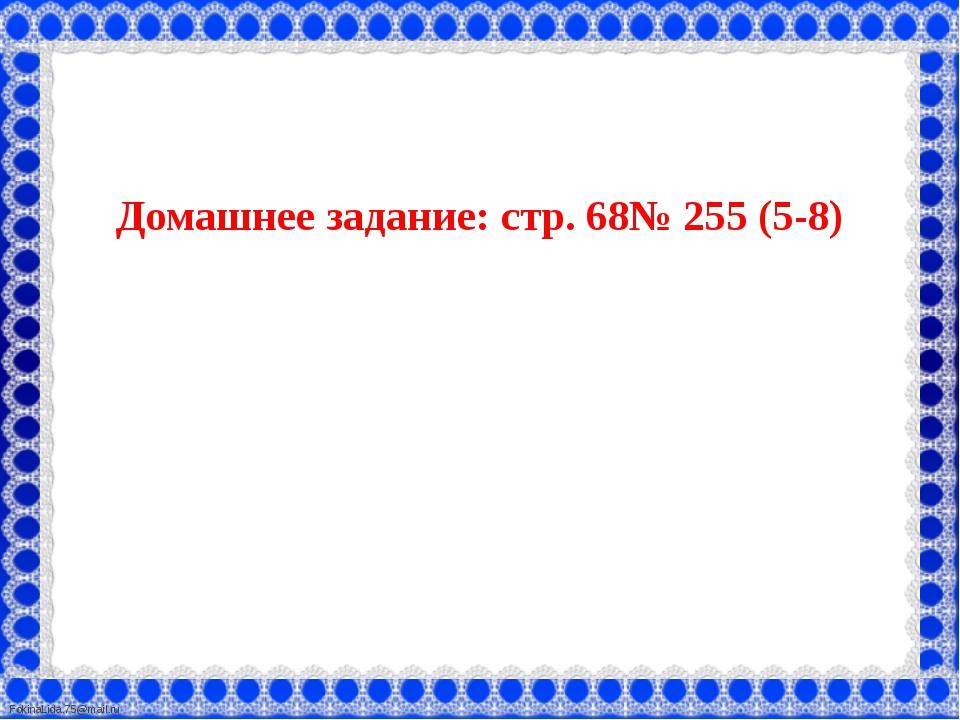 Домашнее задание: стр. 68№ 255 (5-8) FokinaLida.75@mail.ru