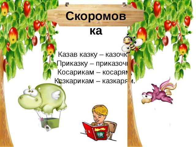 Казав казку – казочку, Приказку – приказочку Косарикам – косарям, Казкари...