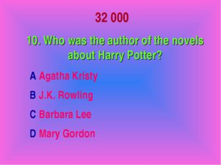 32 000 10. Who was the author of the novels about Harry Potter? A Agatha Kris