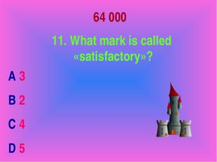 64 000 11. What mark is called «satisfactory»? A 3 B 2 C 4 D 5