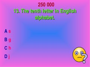 250 000 13. The tenth letter in English alphabet. A s B g C h D j
