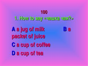 100 1. How to say «чашка чая?» A a jug of milk B a packet of juice C a cup o