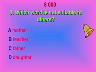 8 000 8. Which word is not suitable to others? А mother В teacher С father D