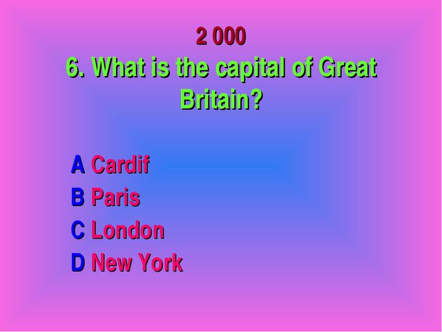 2 000 6. What is the capital of Great Britain? A Cardif B Paris C London D N...