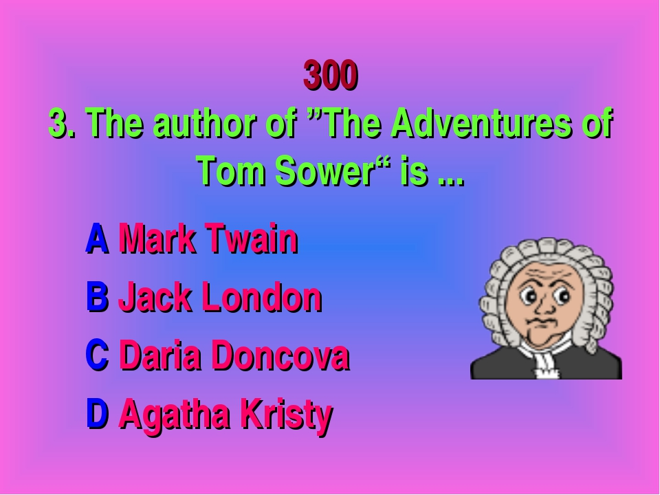 """300 3. The author of """"The Adventures of Tom Sower"""" is ... A Mark Twain B Jack..."""