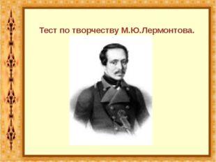 Тест по творчеству М.Ю.Лермонтова.