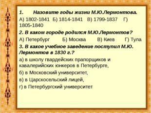 1. Назовите годы жизни М.Ю.Лермонтова. А) 1802-1841 Б) 1814-1841 В) 179