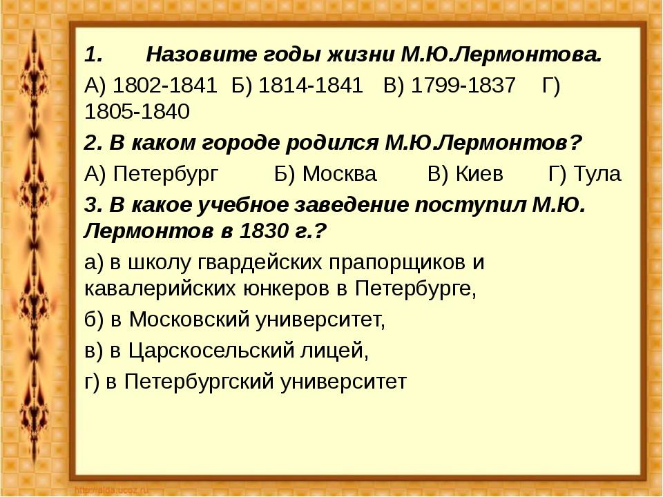 1. Назовите годы жизни М.Ю.Лермонтова. А) 1802-1841 Б) 1814-1841 В) 179...