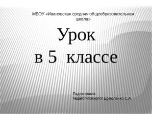 Урок в 5 классе Подготовила: педагог-психолог Ермоленко С.А МБОУ «Ивановская