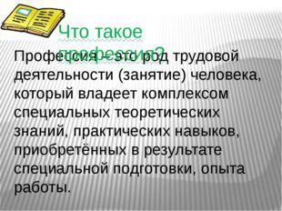 Профессия – это род трудовой деятельности (занятие) человека, который владеет