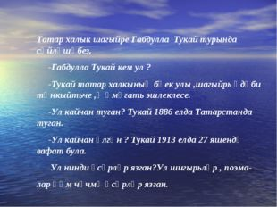 Татар халык шагыйре Габдулла Тукай турында сөйләшәбез. -Габдулла Тукай кем ул