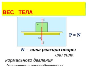 ВЕС ТЕЛА P = N N – сила реакции опоры или сила нормального давления (направл