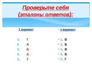 Проверьте себя (эталоны ответов): 1 вариант Г А Б А Г 2 вариант 1. В 2. Б 3.