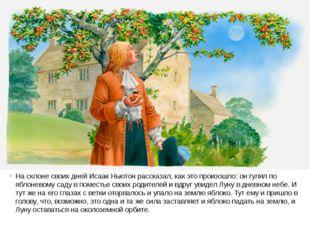 На склоне своих дней Исаак Ньютон рассказал, как это произошло: он гулял по я