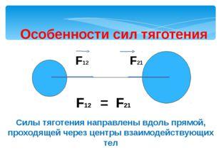 Особенности сил тяготения F12 = F21 Силы тяготения направлены вдоль прямой,
