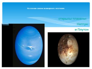 открыты планеты: Нептун и Плутон На основе закона всемирного тяготения: