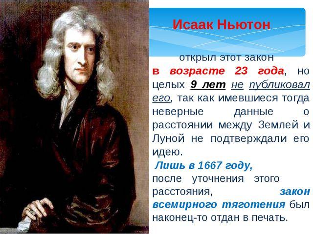 Исаак Ньютон открыл этот закон в возрасте 23 года, но целых 9 лет не публико...
