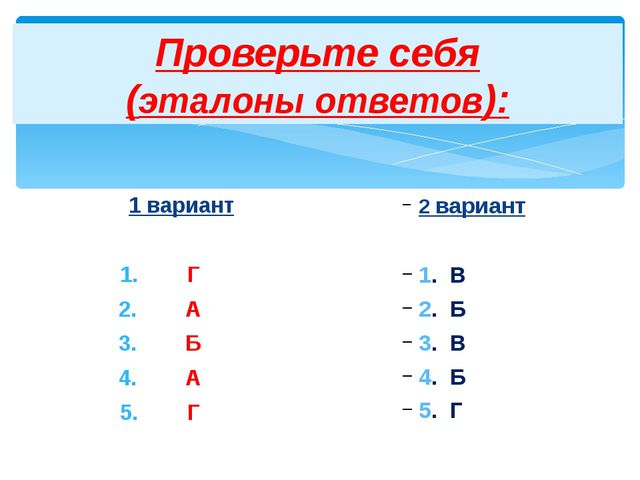 Проверьте себя (эталоны ответов): 1 вариант Г А Б А Г 2 вариант 1. В 2. Б 3....