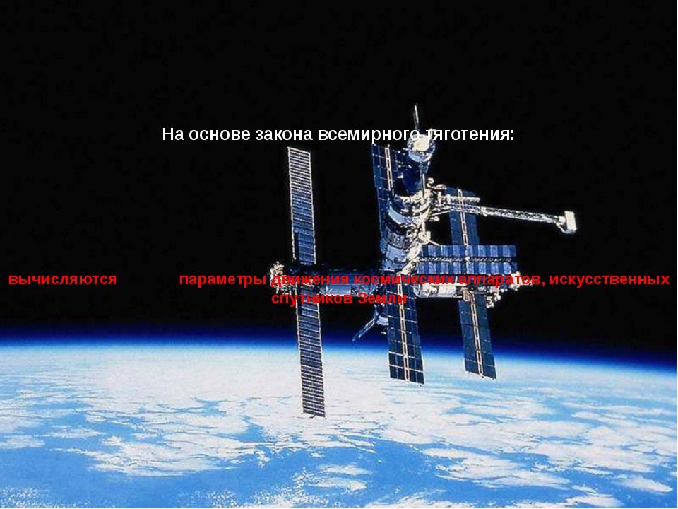 На основе закона всемирного тяготения: вычисляются параметры движения космич...