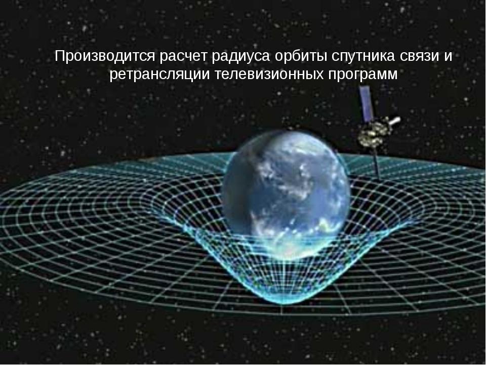 Производится расчет радиуса орбиты спутника связи и ретрансляции телевизионн...