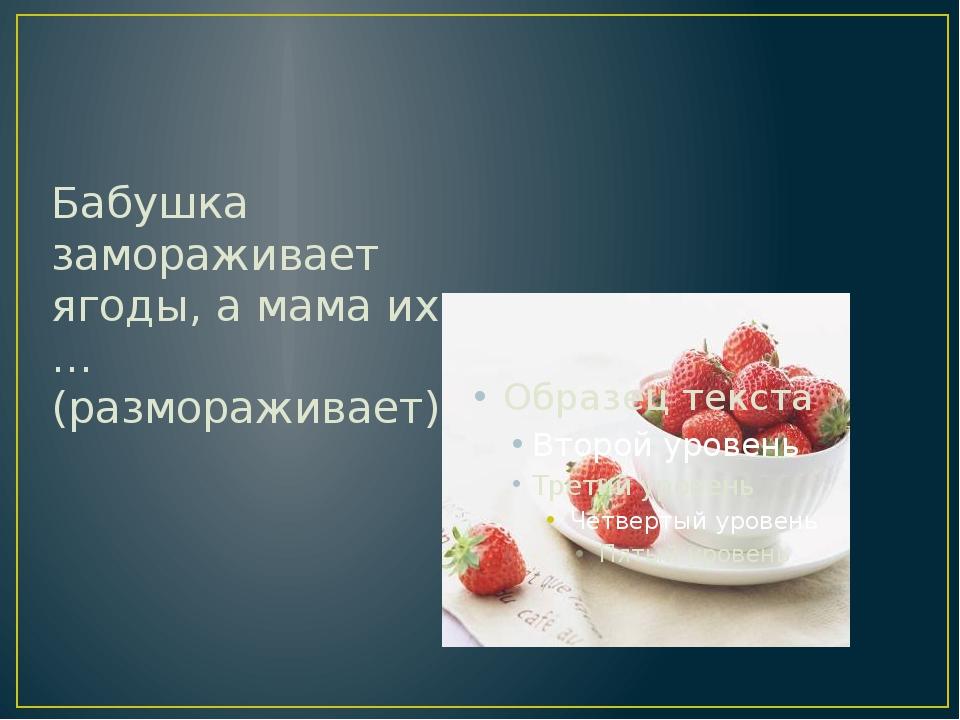 Бабушка замораживает ягоды, а мама их … (размораживает).