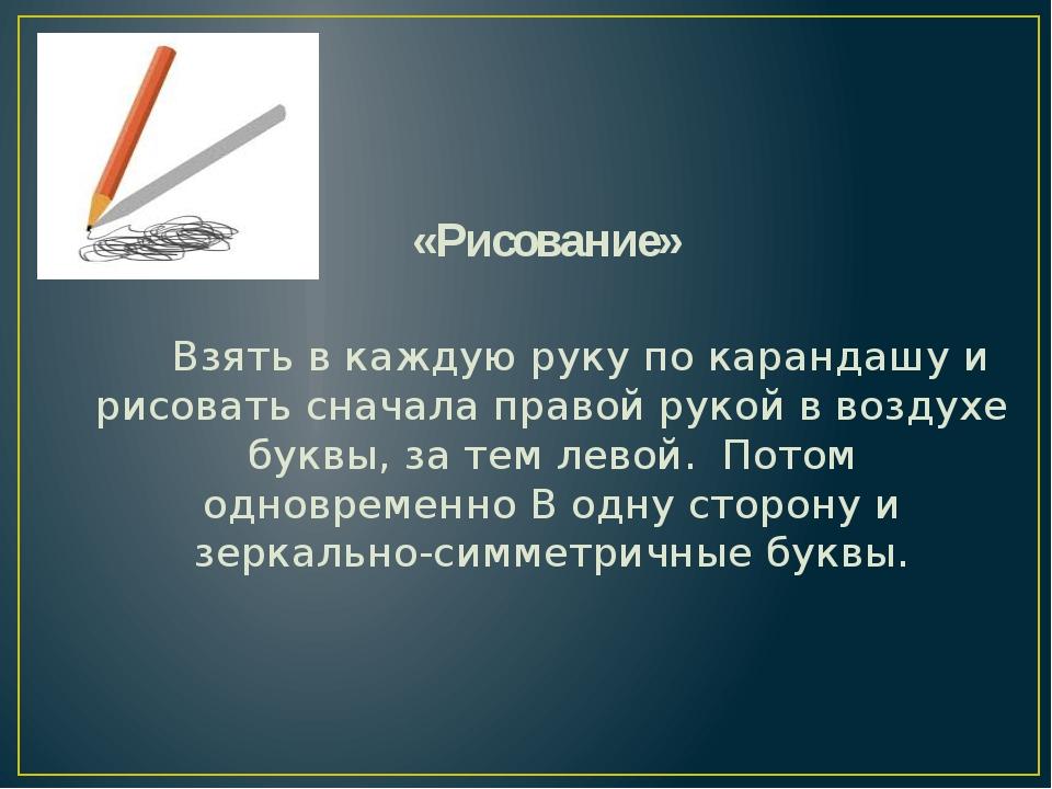«Рисование»  Взять в каждую руку по карандашу и рисовать сначала правой р...