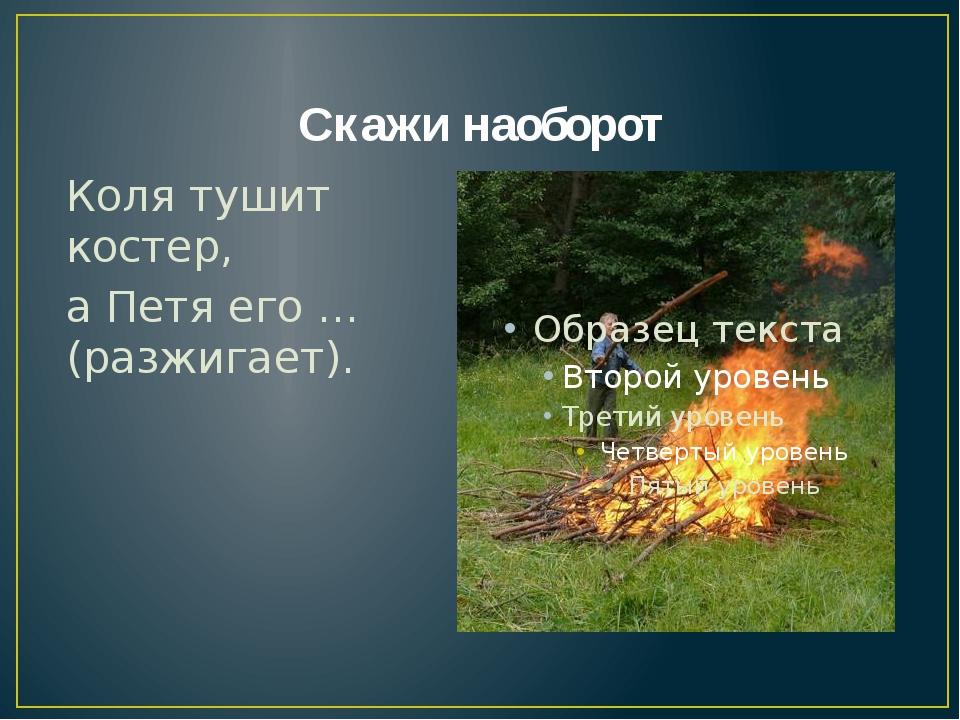 Скажи наоборот Коля тушит костер, а Петя его … (разжигает).