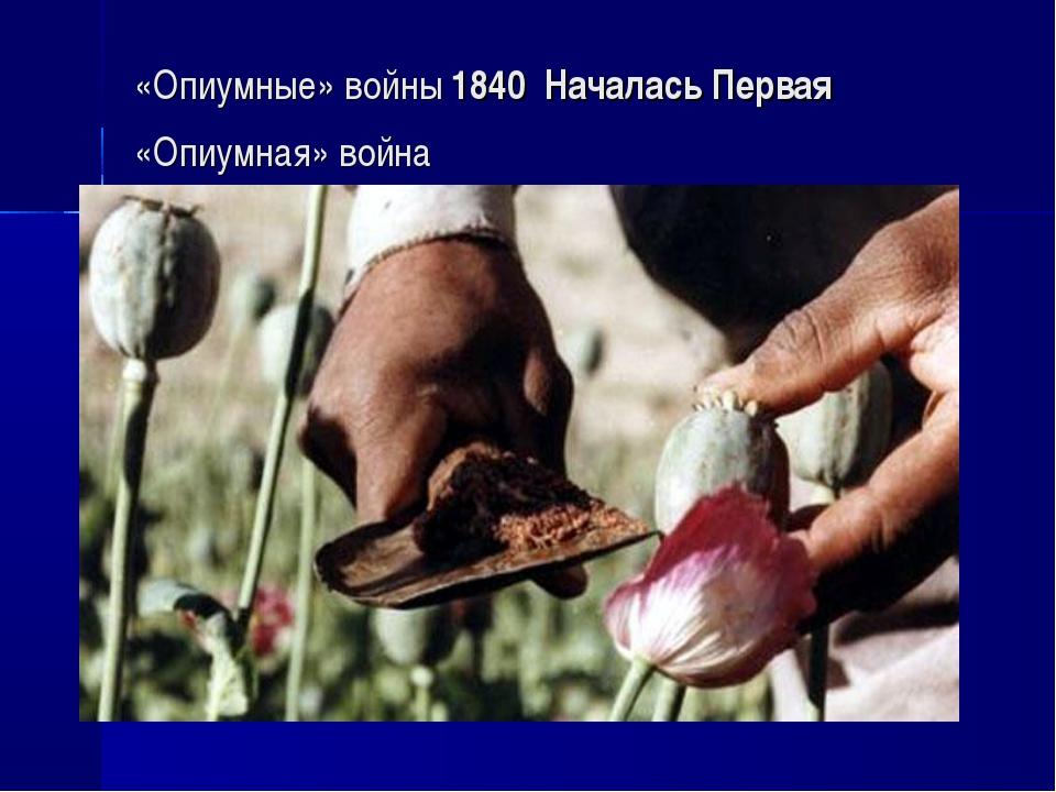 «Опиумные» войны 1840 Началась Первая «Опиумная» война