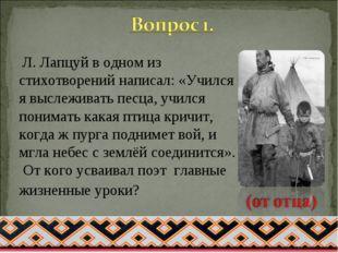 Л. Лапцуй в одном из стихотворений написал: «Учился я выслеживать песца, учи