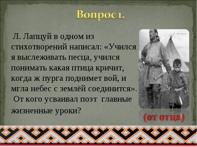 Л. Лапцуй в одном из стихотворений написал: «Учился я выслеживать песца, учи...