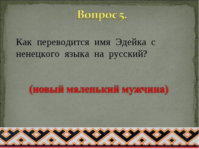 Как переводится имя Эдейка с ненецкого языка на русский?