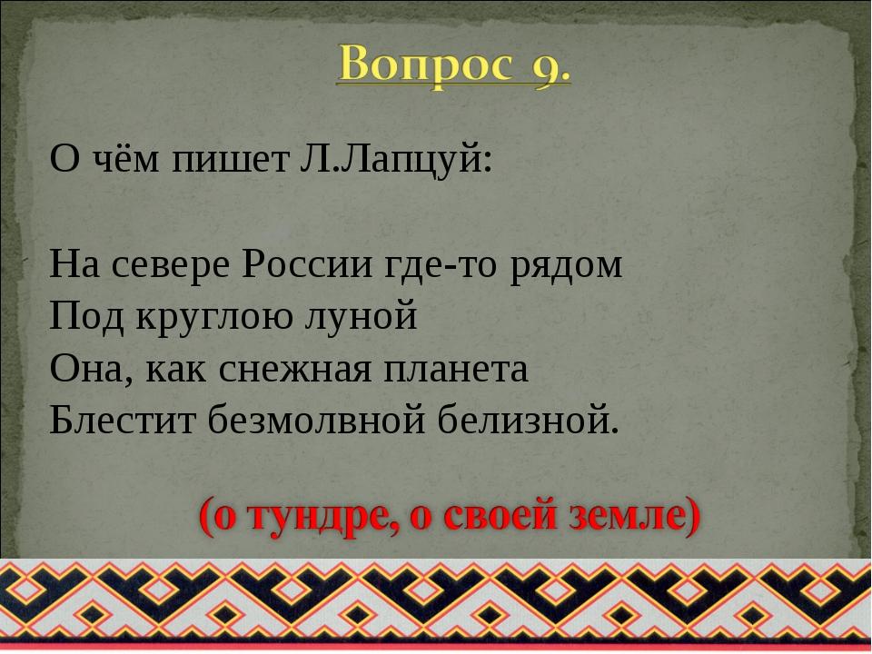 О чём пишет Л.Лапцуй: На севере России где-то рядом Под круглою луной Она, ка...