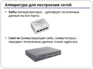* Аппаратура для построения сетей Хабы (концентраторы) – дублируют полученные