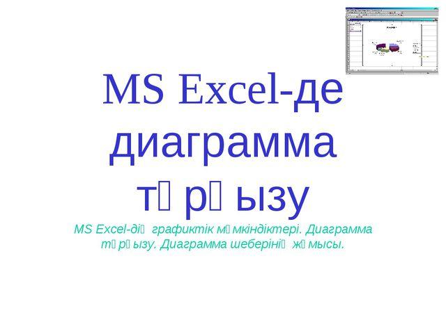 MS Excel-де диаграмма тұрғызу MS Excel-дің графиктік мүмкіндіктері. Диаграмма...