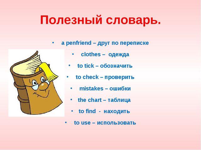 Полезный словарь. a penfriend – друг по переписке clothes – одежда to tick –...