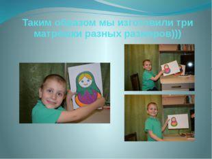 Таким образом мы изготовили три матрёшки разных размеров)))