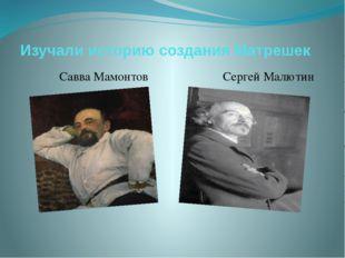 Изучали историю создания Матрешек Савва Мамонтов Сергей Малютин