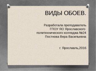ВИДЫ ОБОЕВ. Разработала преподаватель ГПОУ ЯО Ярославского политехнического к