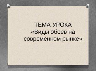 ТЕМА УРОКА «Виды обоев на современном рынке»