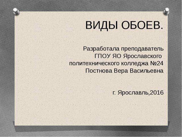ВИДЫ ОБОЕВ. Разработала преподаватель ГПОУ ЯО Ярославского политехнического к...