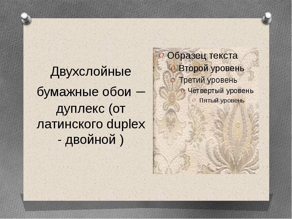 Двухслойные бумажные обои – дуплекс (от латинского duplex - двойной )