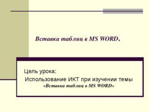Вставка таблиц в MS WORD. Цель урока: Использование ИКТ при изучении темы «Вс