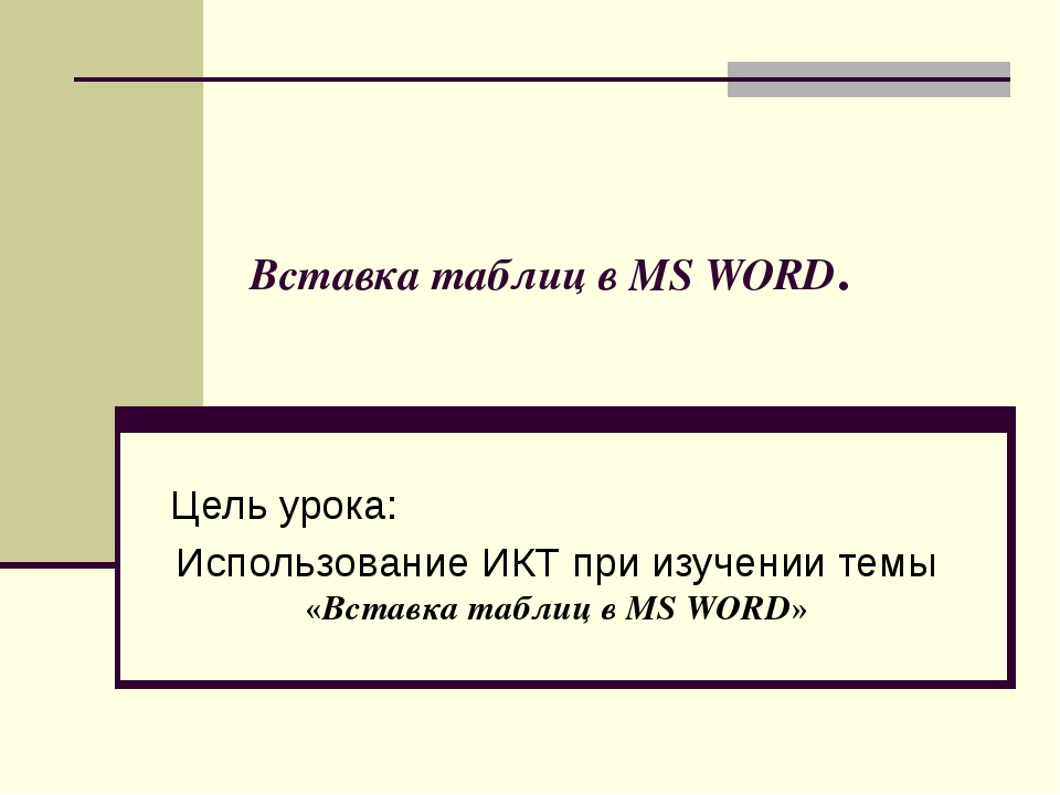 Вставка таблиц в MS WORD. Цель урока: Использование ИКТ при изучении темы «Вс...