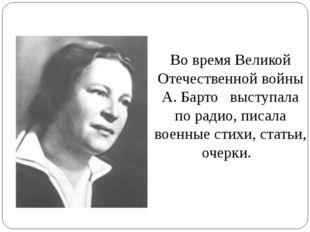 Во время Великой Отечественной войны А. Барто выступала по радио, писала воен