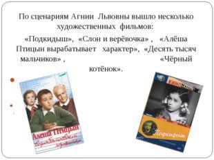 По сценариям Агнии Львовны вышло несколько художественных фильмов: «Подкидыш»