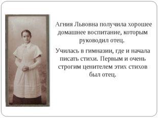 Агния Львовна получила хорошее домашнее воспитание, которым руководил отец.