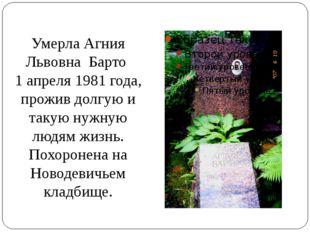 Умерла Агния Львовна Барто 1 апреля 1981 года, прожив долгую и такую нужную л